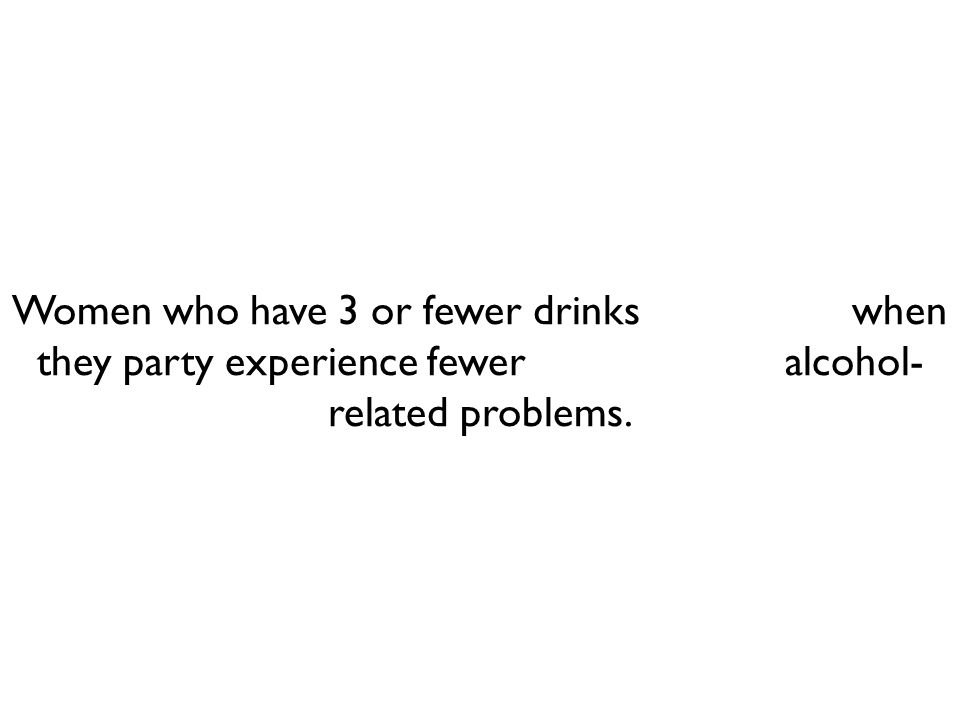 Women who have 3 or fewer drinks when they party experience fewer alcohol- related problems.