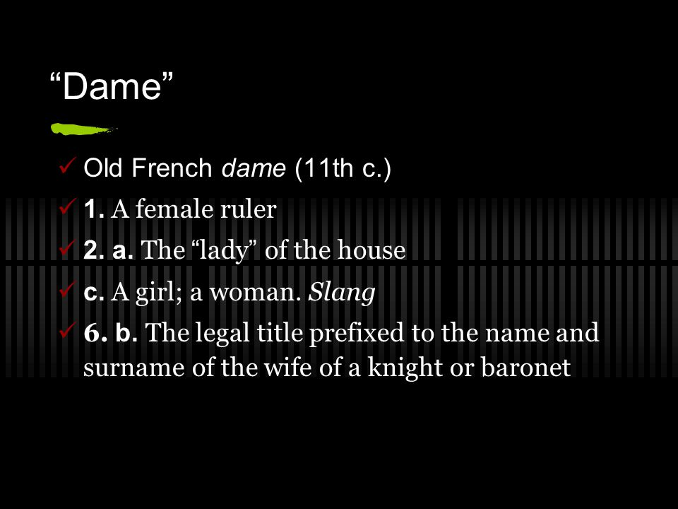 """Dame"" Old French dame (11th c.) 1. A female ruler 2. a. The "" lady "" of the house c. A girl; a woman. Slang 6. b. The legal title prefixed to the nam"