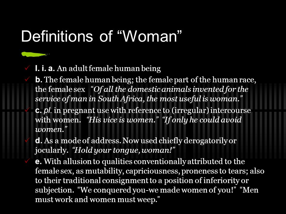 "Definitions of ""Woman"" I. i. a. An adult female human being b. The female human being; the female part of the human race, the female sex "" Of all the"