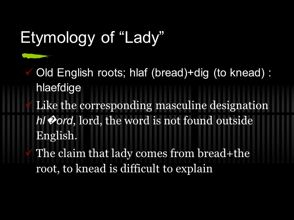 "Etymology of ""Lady"" Old English roots; hlaf (bread)+dig (to knead) : hlaefdige Like the corresponding masculine designation hl � ord, lord, the word i"