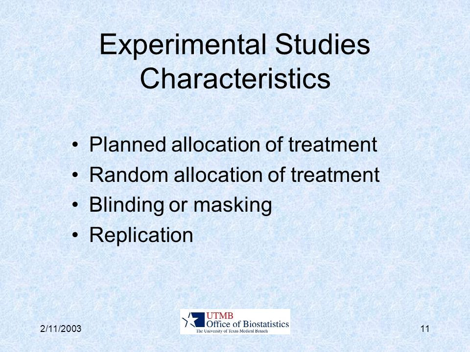 2/11/200311 Experimental Studies Characteristics Planned allocation of treatment Random allocation of treatment Blinding or masking Replication