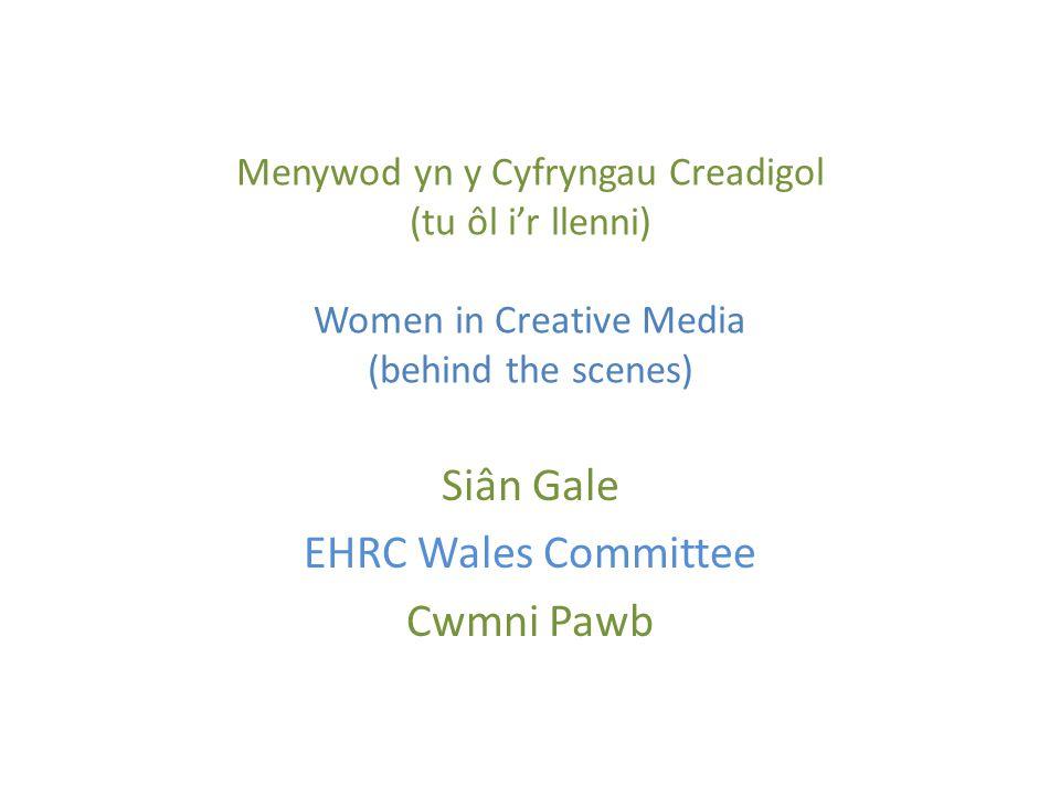Menywod yn y Cyfryngau Creadigol (tu ôl i'r llenni) Women in Creative Media (behind the scenes) Siân Gale EHRC Wales Committee Cwmni Pawb