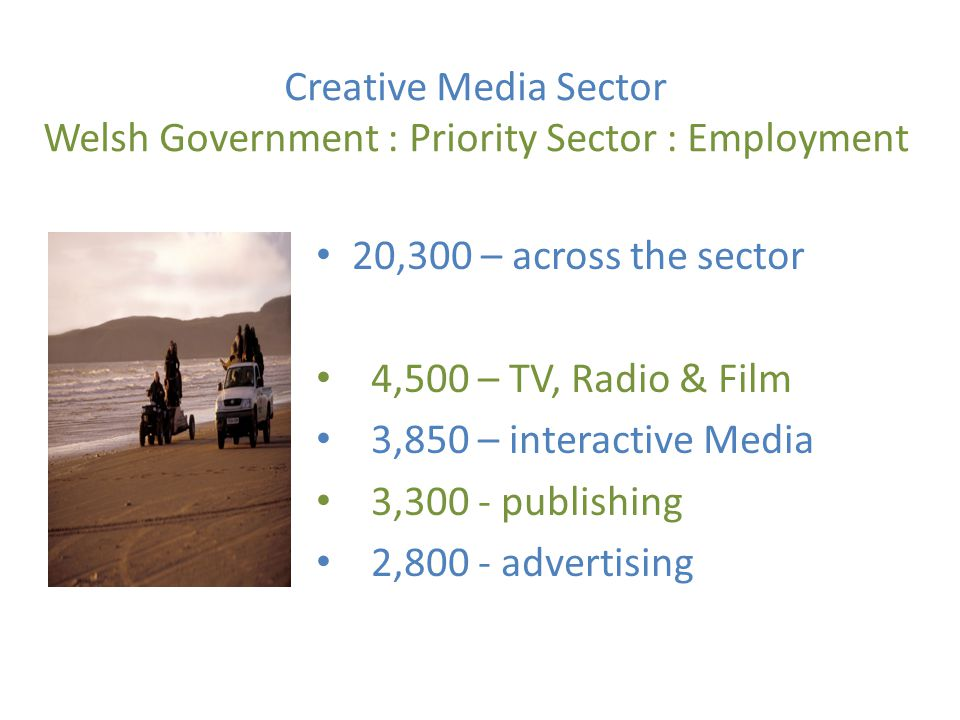Creative Media Sector – Roles TV, Radio & Film Decision Makers Production - Producers, Directors, Writers, Researchers Technical – Camera, Sound Craft – Design, Costume, Make- up Post Production – Video Editors