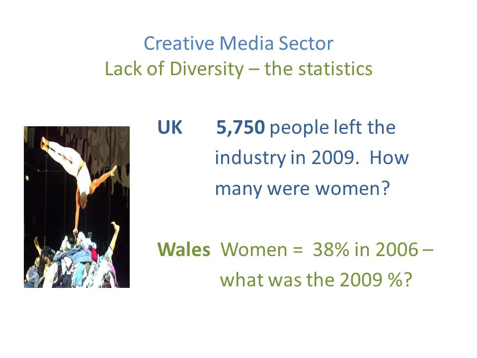 Creative Media Sector Lack of Diversity – the statistics UK 5,750 people left the industry in 2009.