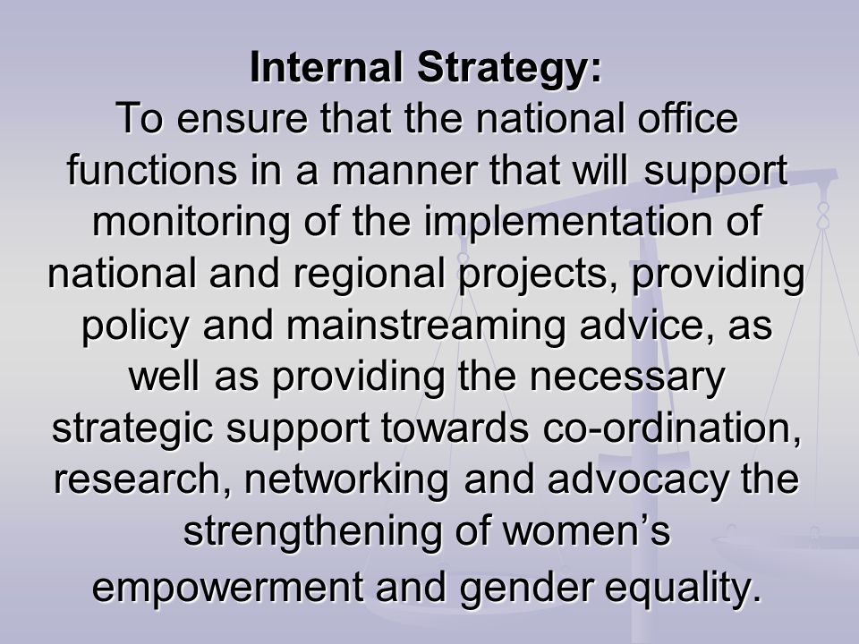 Internal Strategy: To ensure that the national office functions in a manner that will support monitoring of the implementation of national and regional projects, providing policy and mainstreaming advice, as well as providing the necessary strategic support towards co-ordination, research, networking and advocacy the strengthening of women's empowerment and gender equality.