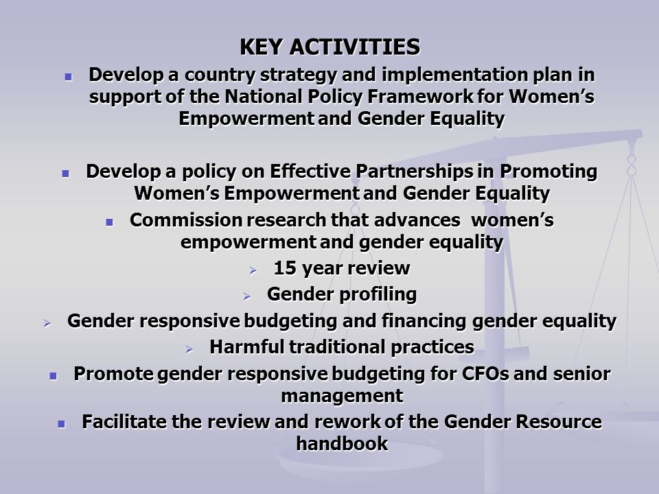 KEY ACTIVITIES Develop a country strategy and implementation plan in support of the National Policy Framework for Women's Empowerment and Gender Equality Develop a country strategy and implementation plan in support of the National Policy Framework for Women's Empowerment and Gender Equality Develop a policy on Effective Partnerships in Promoting Women's Empowerment and Gender Equality Develop a policy on Effective Partnerships in Promoting Women's Empowerment and Gender Equality Commission research that advances women's empowerment and gender equality Commission research that advances women's empowerment and gender equality  15 year review  Gender profiling  Gender responsive budgeting and financing gender equality  Harmful traditional practices Promote gender responsive budgeting for CFOs and senior management Promote gender responsive budgeting for CFOs and senior management Facilitate the review and rework of the Gender Resource handbook Facilitate the review and rework of the Gender Resource handbook