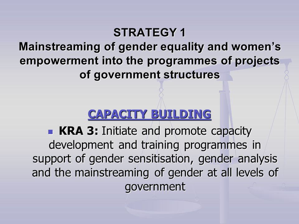 CAPACITY BUILDING KRA 3: Initiate and promote capacity development and training programmes in support of gender sensitisation, gender analysis and the mainstreaming of gender at all levels of government KRA 3: Initiate and promote capacity development and training programmes in support of gender sensitisation, gender analysis and the mainstreaming of gender at all levels of government STRATEGY 1 Mainstreaming of gender equality and women's empowerment into the programmes of projects of government structures