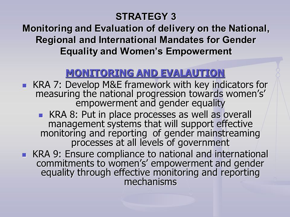 STRATEGY 3 Monitoring and Evaluation of delivery on the National, Regional and International Mandates for Gender Equality and Women's Empowerment MONITORING AND EVALAUTION KRA 7: Develop M&E framework with key indicators for measuring the national progression towards women's' empowerment and gender equality KRA 7: Develop M&E framework with key indicators for measuring the national progression towards women's' empowerment and gender equality KRA 8: Put in place processes as well as overall management systems that will support effective monitoring and reporting of gender mainstreaming processes at all levels of government KRA 8: Put in place processes as well as overall management systems that will support effective monitoring and reporting of gender mainstreaming processes at all levels of government KRA 9: Ensure compliance to national and international commitments to women's' empowerment and gender equality through effective monitoring and reporting mechanisms KRA 9: Ensure compliance to national and international commitments to women's' empowerment and gender equality through effective monitoring and reporting mechanisms