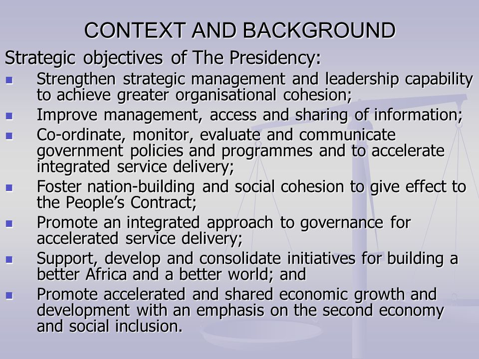CONTEXT AND BACKGROUND Strategic objectives of The Presidency: Strengthen strategic management and leadership capability to achieve greater organisational cohesion; Strengthen strategic management and leadership capability to achieve greater organisational cohesion; Improve management, access and sharing of information; Improve management, access and sharing of information; Co-ordinate, monitor, evaluate and communicate government policies and programmes and to accelerate integrated service delivery; Co-ordinate, monitor, evaluate and communicate government policies and programmes and to accelerate integrated service delivery; Foster nation-building and social cohesion to give effect to the People's Contract; Foster nation-building and social cohesion to give effect to the People's Contract; Promote an integrated approach to governance for accelerated service delivery; Promote an integrated approach to governance for accelerated service delivery; Support, develop and consolidate initiatives for building a better Africa and a better world; and Support, develop and consolidate initiatives for building a better Africa and a better world; and Promote accelerated and shared economic growth and development with an emphasis on the second economy and social inclusion.