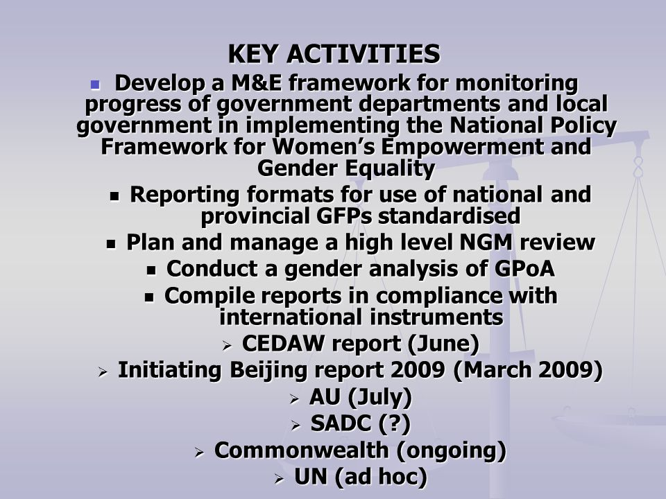 KEY ACTIVITIES Develop a M&E framework for monitoring progress of government departments and local government in implementing the National Policy Framework for Women's Empowerment and Gender Equality Develop a M&E framework for monitoring progress of government departments and local government in implementing the National Policy Framework for Women's Empowerment and Gender Equality Reporting formats for use of national and provincial GFPs standardised Reporting formats for use of national and provincial GFPs standardised Plan and manage a high level NGM review Plan and manage a high level NGM review Conduct a gender analysis of GPoA Conduct a gender analysis of GPoA Compile reports in compliance with international instruments Compile reports in compliance with international instruments  CEDAW report (June)  Initiating Beijing report 2009 (March 2009)  AU (July)  SADC ( )  Commonwealth (ongoing)  UN (ad hoc)
