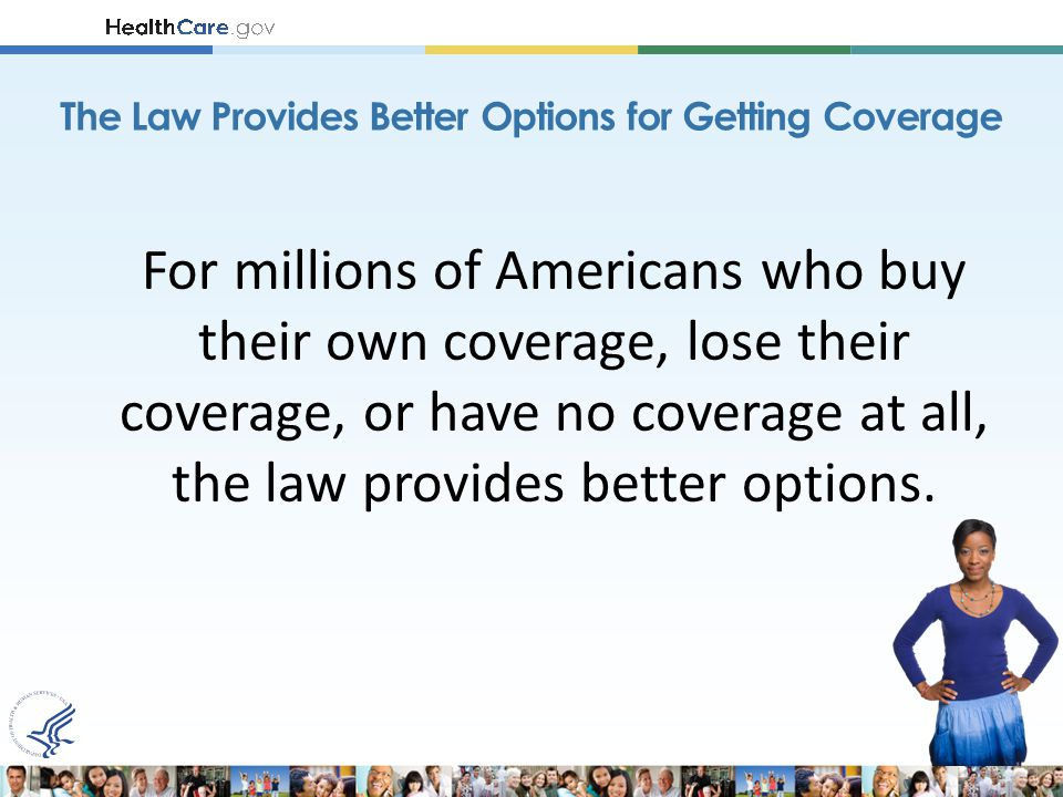 For millions of Americans who buy their own coverage, lose their coverage, or have no coverage at all, the law provides better options.