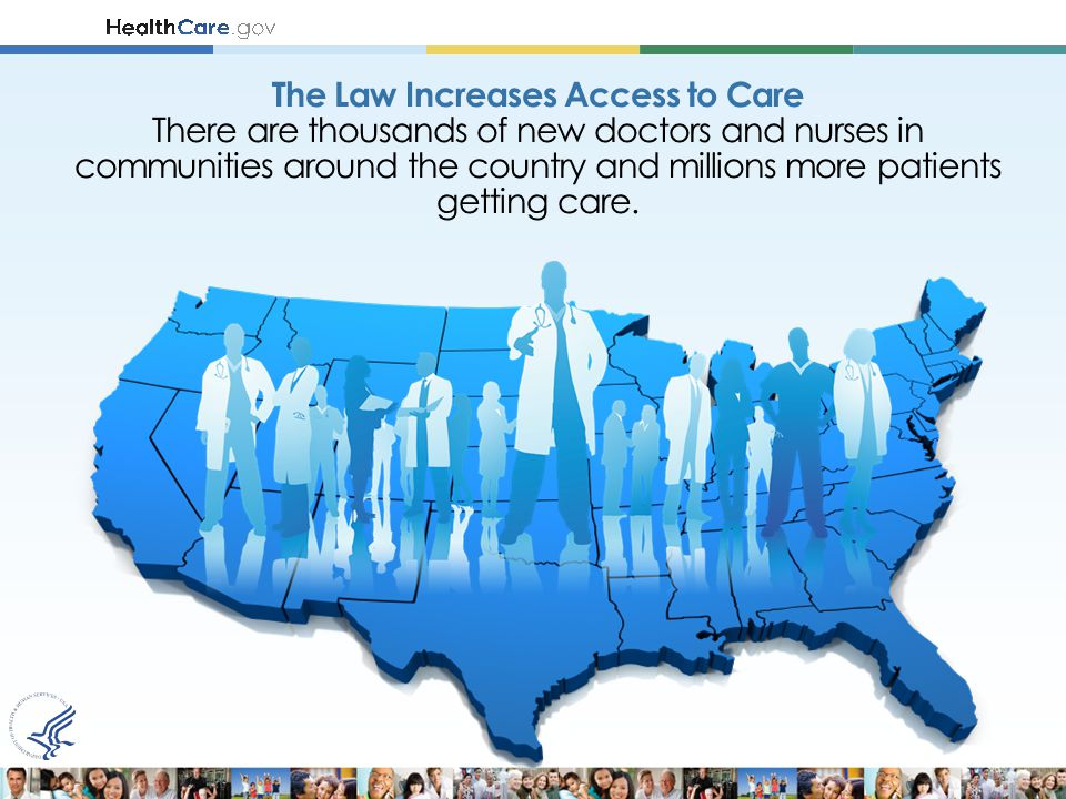The Law Increases Access to Care There are thousands of new doctors and nurses in communities around the country and millions more patients getting care.