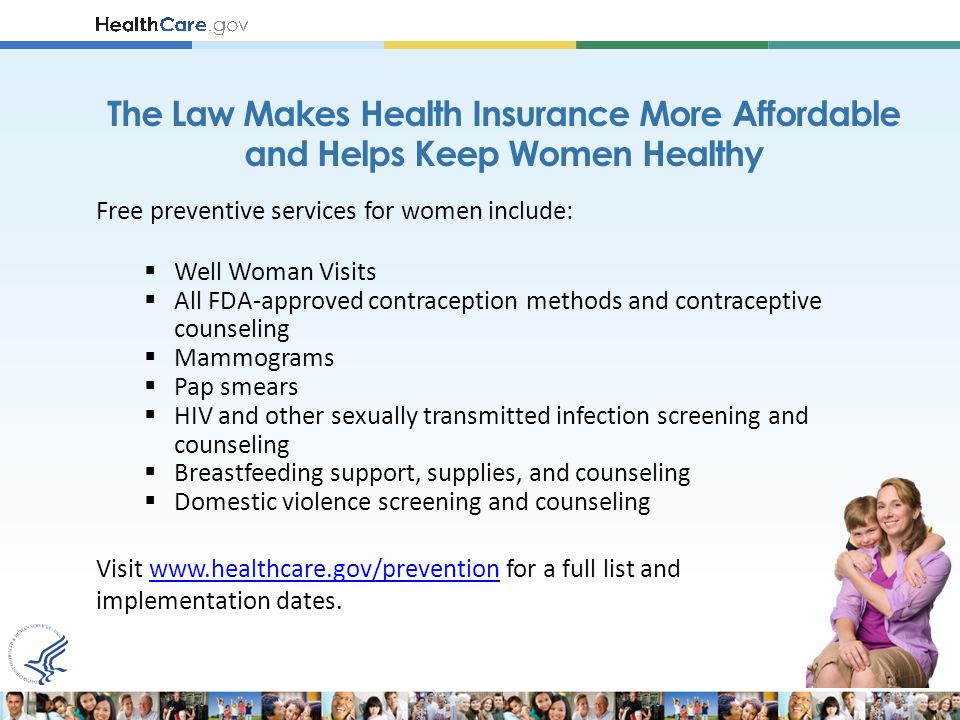 Free preventive services for women include:  Well Woman Visits  All FDA-approved contraception methods and contraceptive counseling  Mammograms  Pap smears  HIV and other sexually transmitted infection screening and counseling  Breastfeeding support, supplies, and counseling  Domestic violence screening and counseling Visit www.healthcare.gov/prevention for a full list andwww.healthcare.gov/prevention implementation dates.