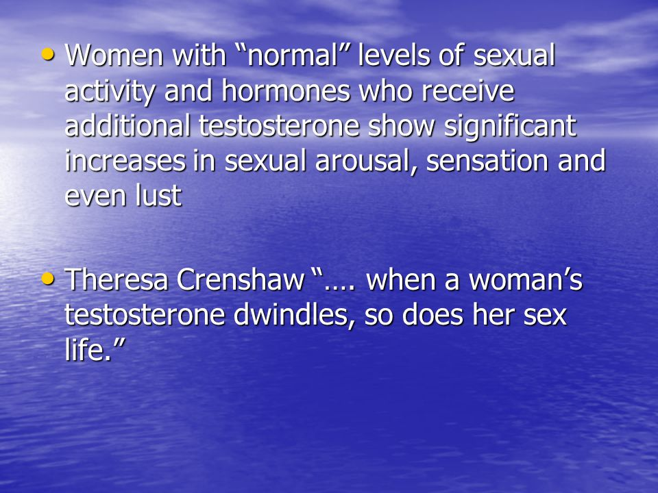 "Women with ""normal"" levels of sexual activity and hormones who receive additional testosterone show significant increases in sexual arousal, sensation"
