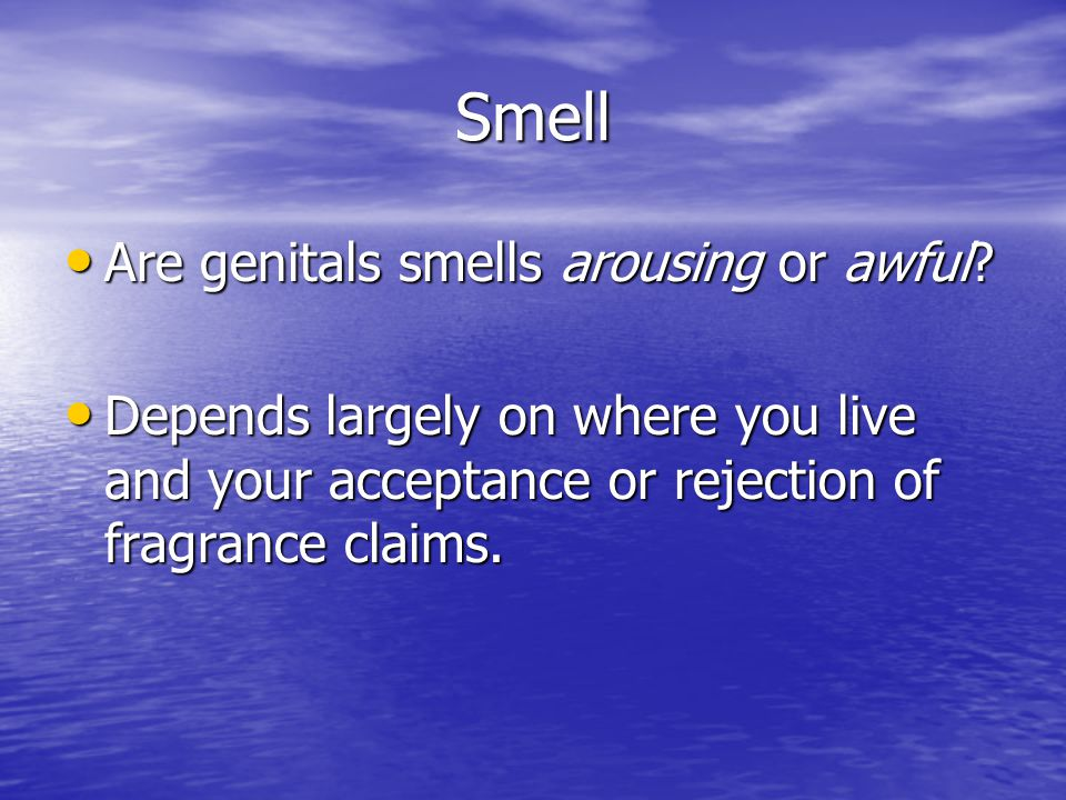 Smell Are genitals smells arousing or awful? Are genitals smells arousing or awful? Depends largely on where you live and your acceptance or rejection