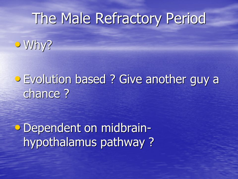 The Male Refractory Period Why? Why? Evolution based ? Give another guy a chance ? Evolution based ? Give another guy a chance ? Dependent on midbrain