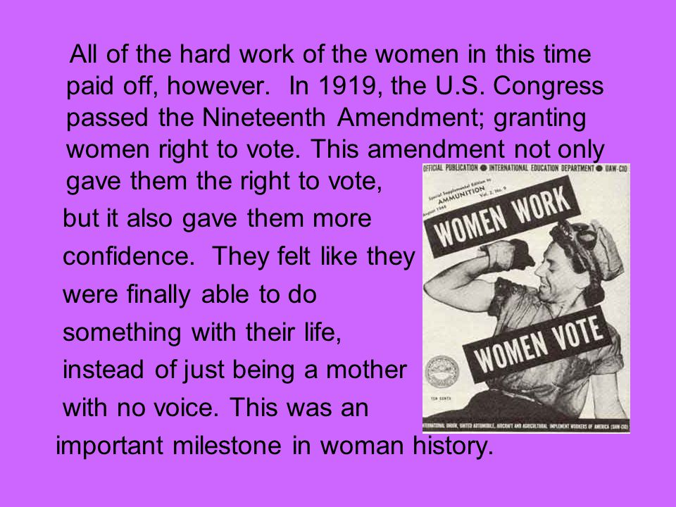 All of the hard work of the women in this time paid off, however. In 1919, the U.S. Congress passed the Nineteenth Amendment; granting women right to