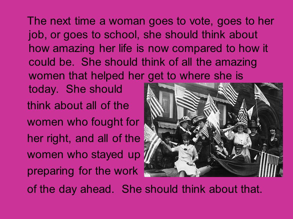 The next time a woman goes to vote, goes to her job, or goes to school, she should think about how amazing her life is now compared to how it could be