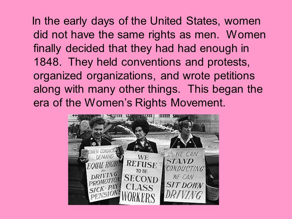 In the early days of the United States, women did not have the same rights as men. Women finally decided that they had had enough in 1848. They held c