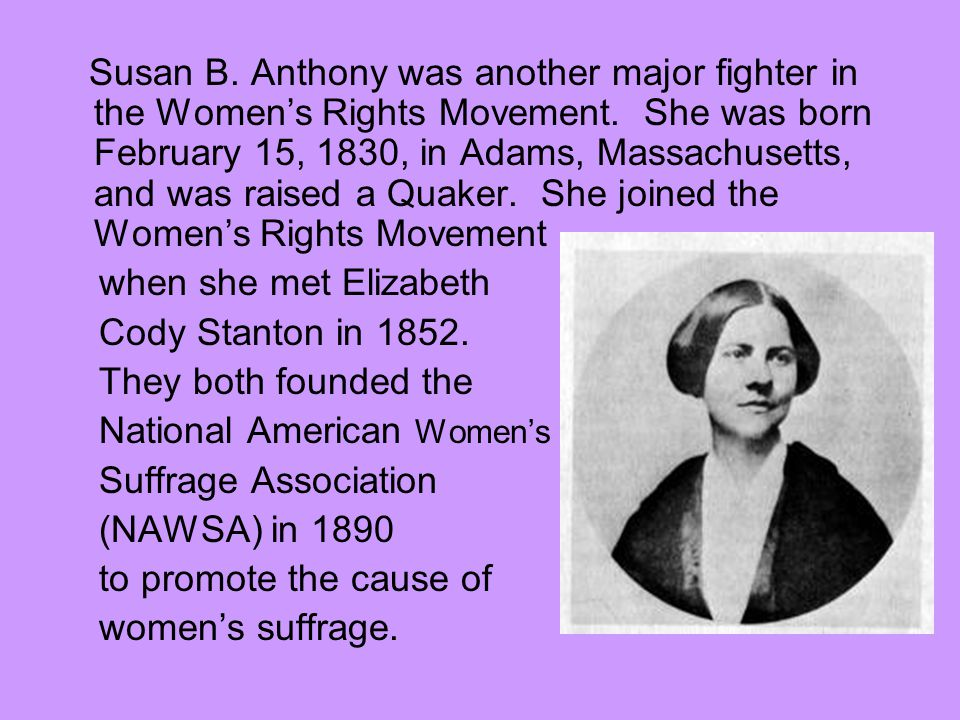 Susan B. Anthony was another major fighter in the Women's Rights Movement. She was born February 15, 1830, in Adams, Massachusetts, and was raised a Q