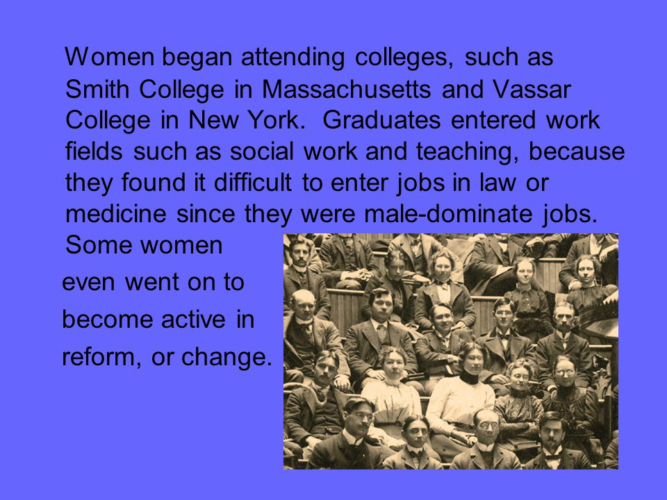 Women began attending colleges, such as Smith College in Massachusetts and Vassar College in New York. Graduates entered work fields such as social wo