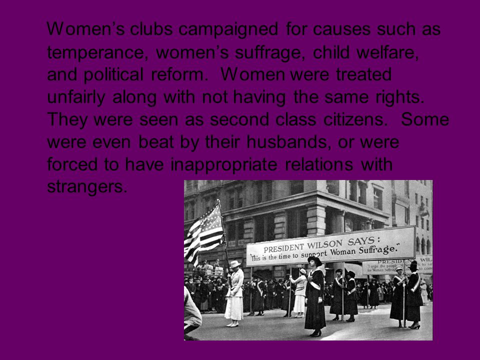 Women's clubs campaigned for causes such as temperance, women's suffrage, child welfare, and political reform. Women were treated unfairly along with
