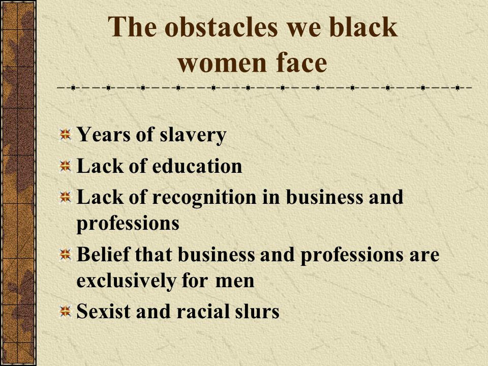 The obstacles we black women face Years of slavery Lack of education Lack of recognition in business and professions Belief that business and professions are exclusively for men Sexist and racial slurs
