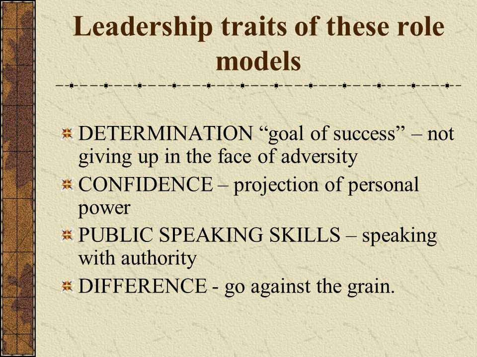 Leadership traits of these role models DETERMINATION goal of success – not giving up in the face of adversity CONFIDENCE – projection of personal power PUBLIC SPEAKING SKILLS – speaking with authority DIFFERENCE - go against the grain.