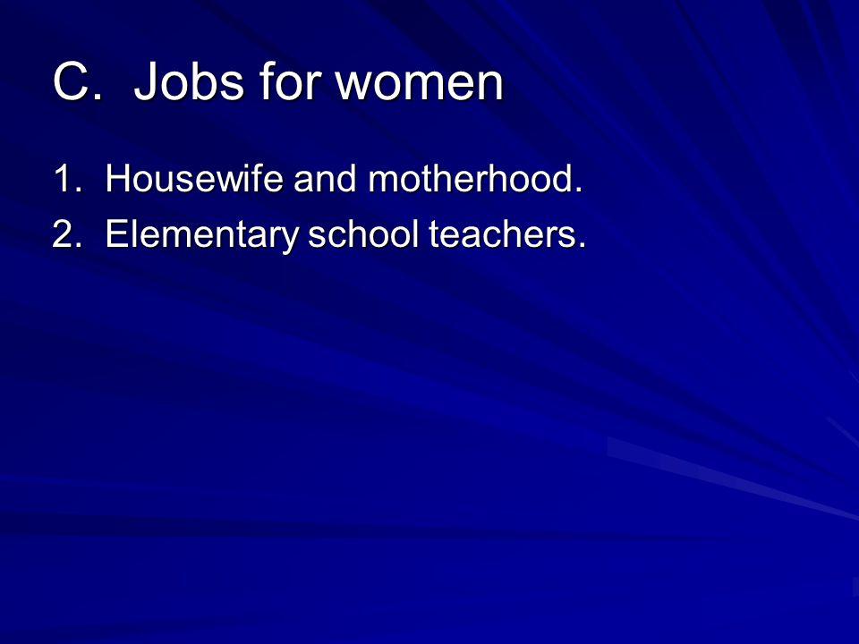 C. Jobs for women 1. Housewife and motherhood. 2. Elementary school teachers.