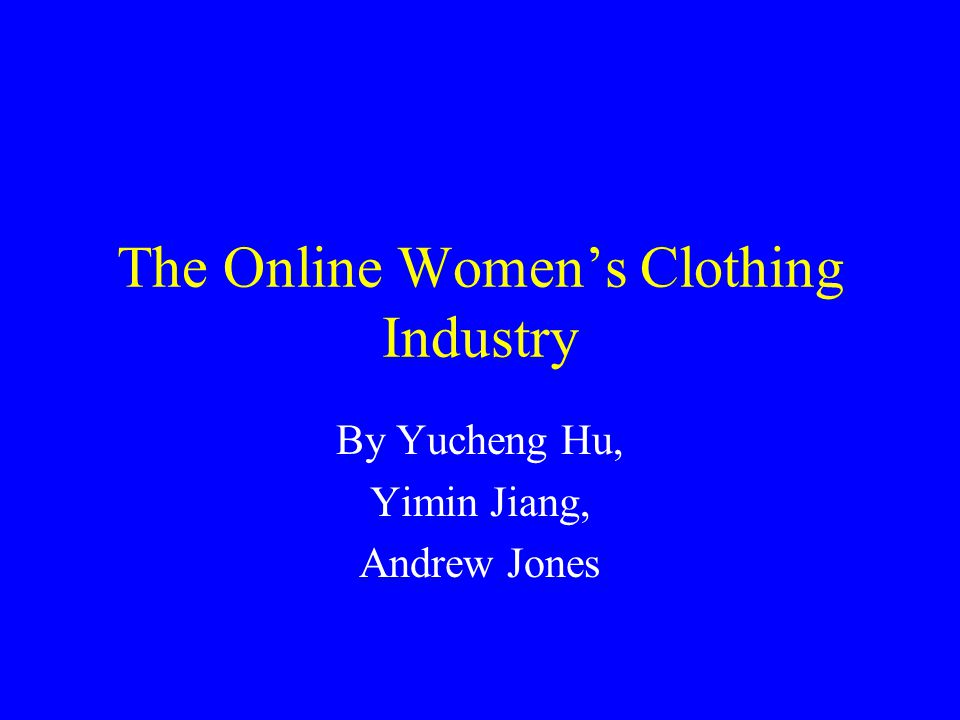 The Online Women's Clothing Industry By Yucheng Hu, Yimin Jiang, Andrew Jones