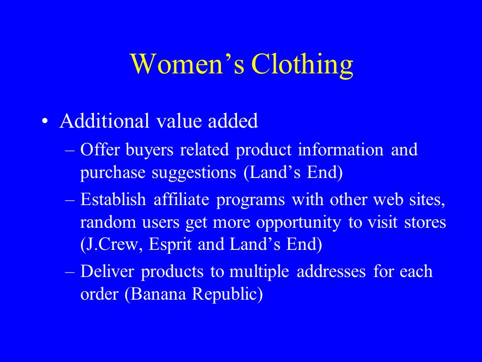 Women's Clothing Additional value added –Offer buyers related product information and purchase suggestions (Land's End) –Establish affiliate programs