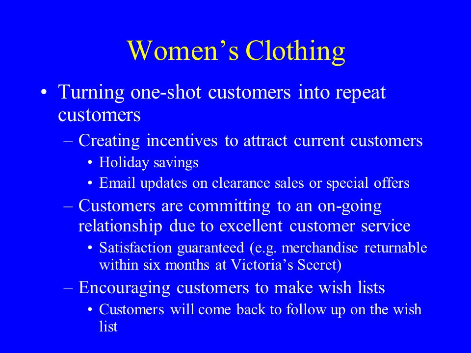 Women's Clothing Turning one-shot customers into repeat customers –Creating incentives to attract current customers Holiday savings Email updates on clearance sales or special offers –Customers are committing to an on-going relationship due to excellent customer service Satisfaction guaranteed (e.g.