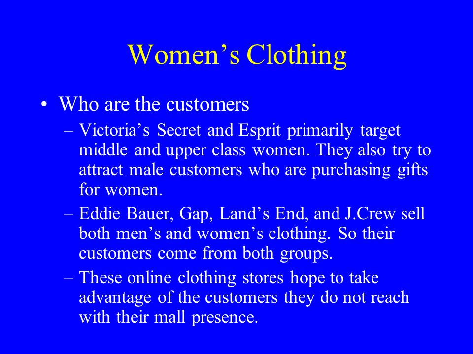 Women's Clothing Who are the customers –Victoria's Secret and Esprit primarily target middle and upper class women. They also try to attract male cust