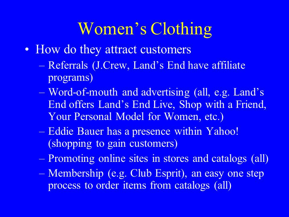Women's Clothing How do they attract customers –Referrals (J.Crew, Land's End have affiliate programs) –Word-of-mouth and advertising (all, e.g. Land'