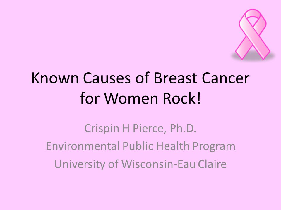 Known Causes of Breast Cancer for Women Rock. Crispin H Pierce, Ph.D.