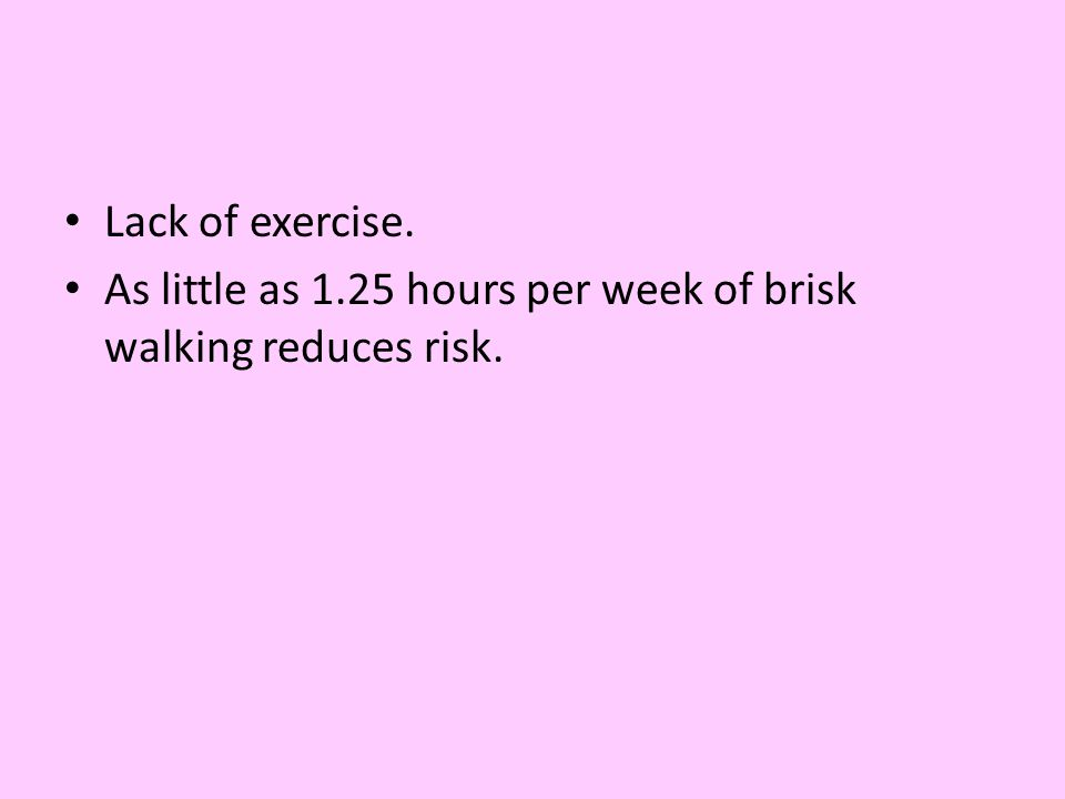 Lack of exercise. As little as 1.25 hours per week of brisk walking reduces risk.