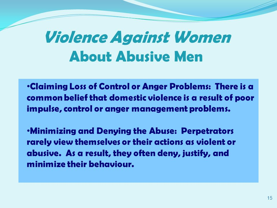 Violence Against Women About Abusive Men 15 Claiming Loss of Control or Anger Problems: There is a common belief that domestic violence is a result of poor impulse, control or anger management problems.