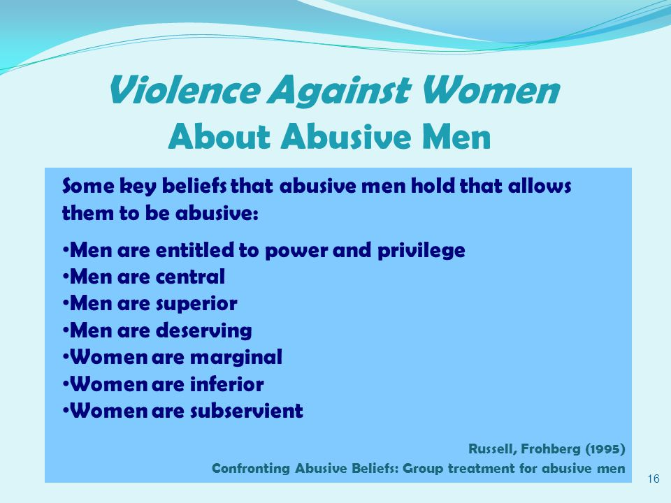 Violence Against Women About Abusive Men 16 Some key beliefs that abusive men hold that allows them to be abusive: Men are entitled to power and privilege Men are central Men are superior Men are deserving Women are marginal Women are inferior Women are subservient Russell, Frohberg (1995) Confronting Abusive Beliefs: Group treatment for abusive men