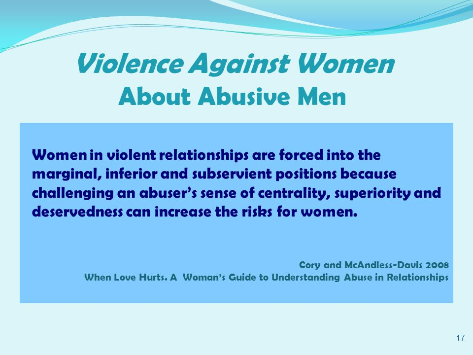 Violence Against Women About Abusive Men 17 Women in violent relationships are forced into the marginal, inferior and subservient positions because challenging an abuser's sense of centrality, superiority and deservedness can increase the risks for women.