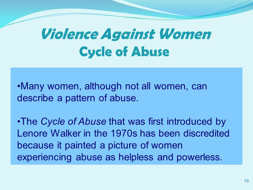Violence Against Women Cycle of Abuse 19 Many women, although not all women, can describe a pattern of abuse.