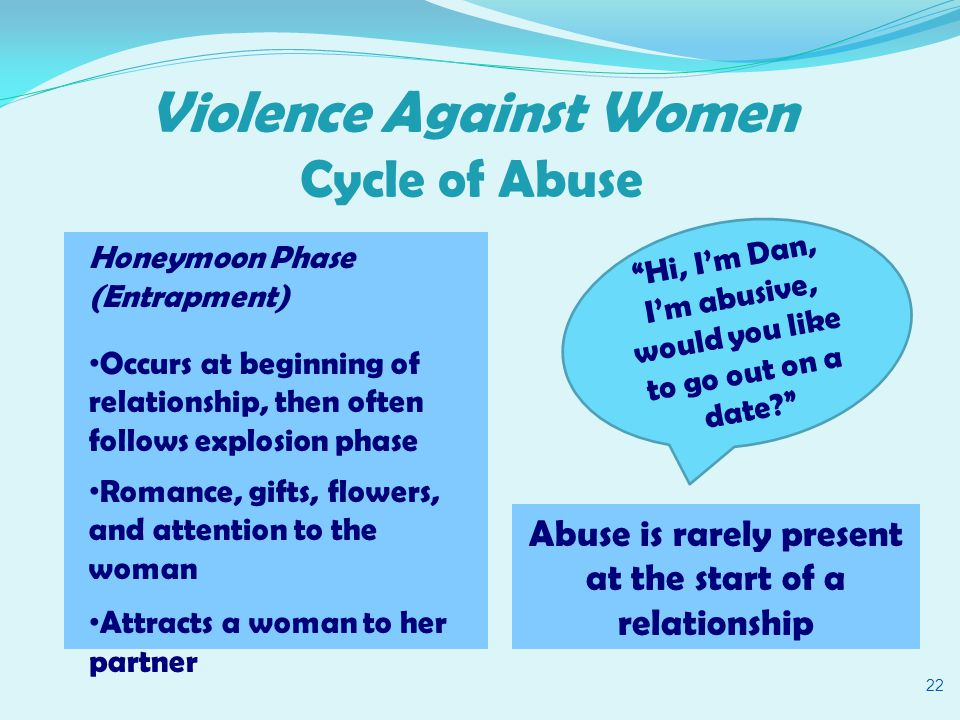 Violence Against Women Cycle of Abuse 22 Honeymoon Phase (Entrapment) Occurs at beginning of relationship, then often follows explosion phase Romance, gifts, flowers, and attention to the woman Attracts a woman to her partner Hi, I'm Dan, I'm abusive, would you like to go out on a date? Abuse is rarely present at the start of a relationship