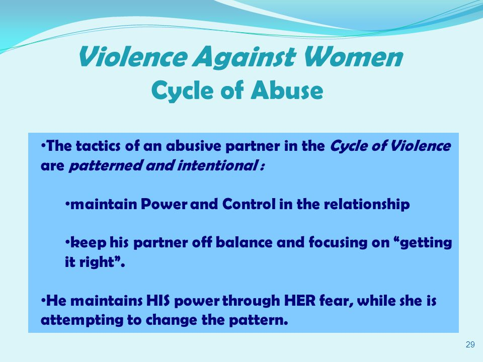 Violence Against Women Cycle of Abuse 29 The tactics of an abusive partner in the Cycle of Violence are patterned and intentional : maintain Power and Control in the relationship keep his partner off balance and focusing on getting it right .