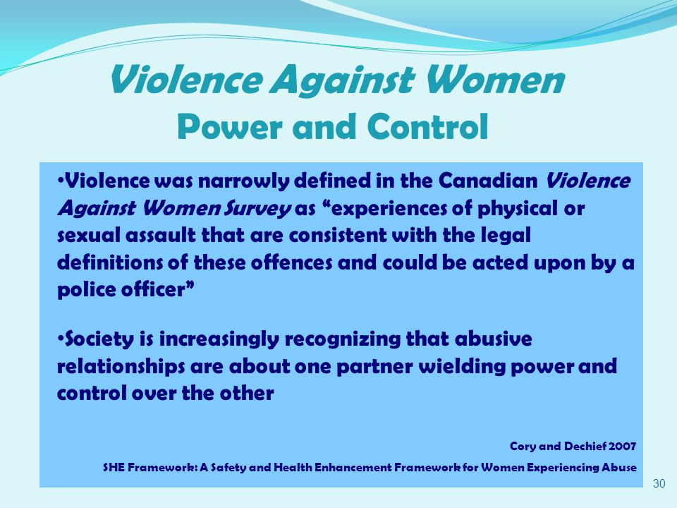 Violence Against Women Power and Control 30 Violence was narrowly defined in the Canadian Violence Against Women Survey as experiences of physical or sexual assault that are consistent with the legal definitions of these offences and could be acted upon by a police officer Society is increasingly recognizing that abusive relationships are about one partner wielding power and control over the other Cory and Dechief 2007 SHE Framework: A Safety and Health Enhancement Framework for Women Experiencing Abuse