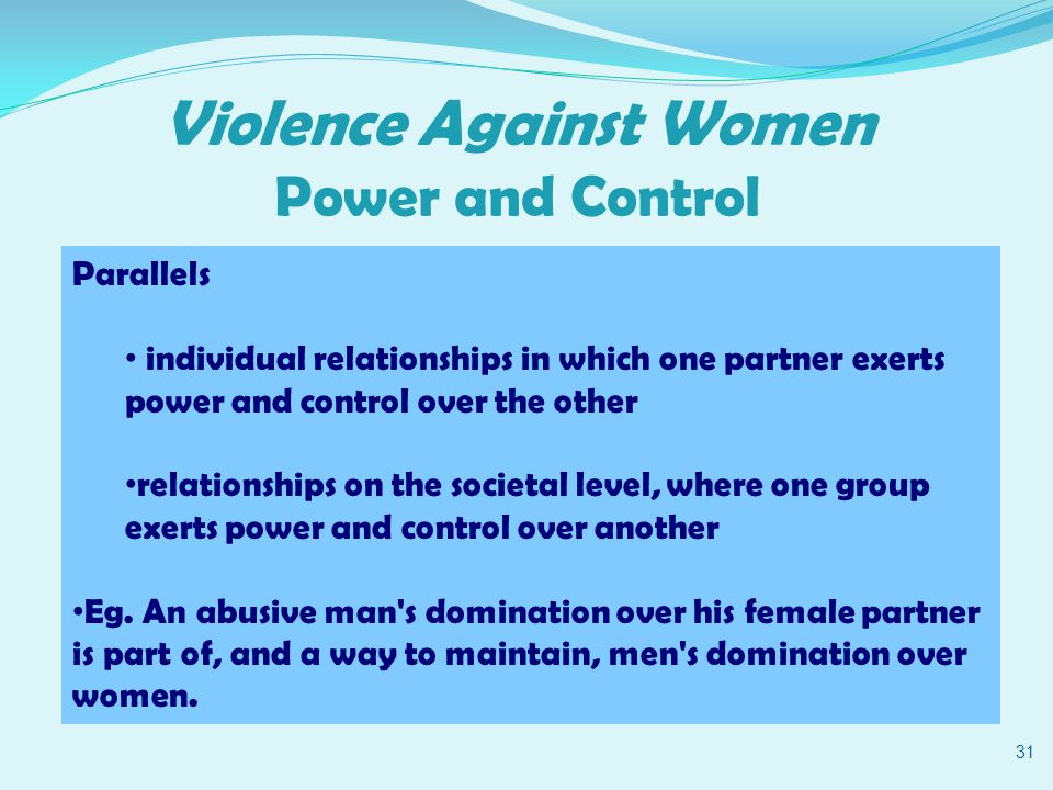 Violence Against Women Power and Control 31 Parallels individual relationships in which one partner exerts power and control over the other relationships on the societal level, where one group exerts power and control over another Eg.
