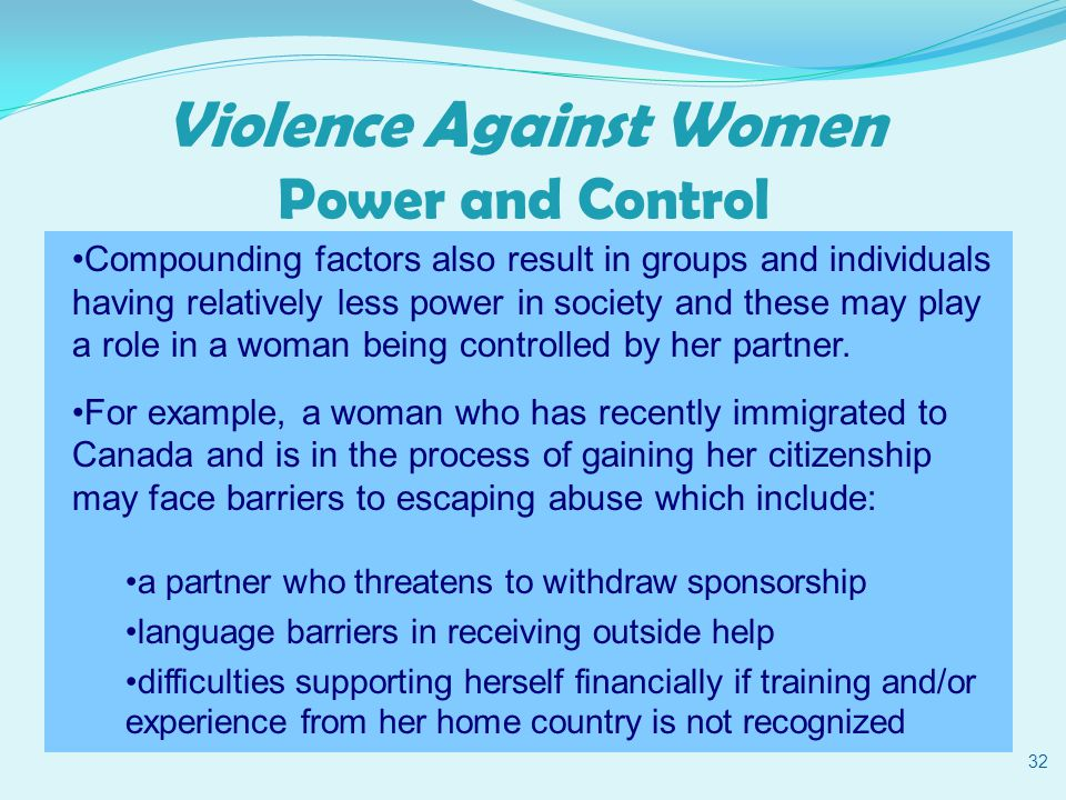Violence Against Women Power and Control 32 Compounding factors also result in groups and individuals having relatively less power in society and these may play a role in a woman being controlled by her partner.