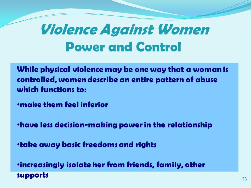Violence Against Women Power and Control 33 While physical violence may be one way that a woman is controlled, women describe an entire pattern of abuse which functions to: make them feel inferior have less decision-making power in the relationship take away basic freedoms and rights increasingly isolate her from friends, family, other supports