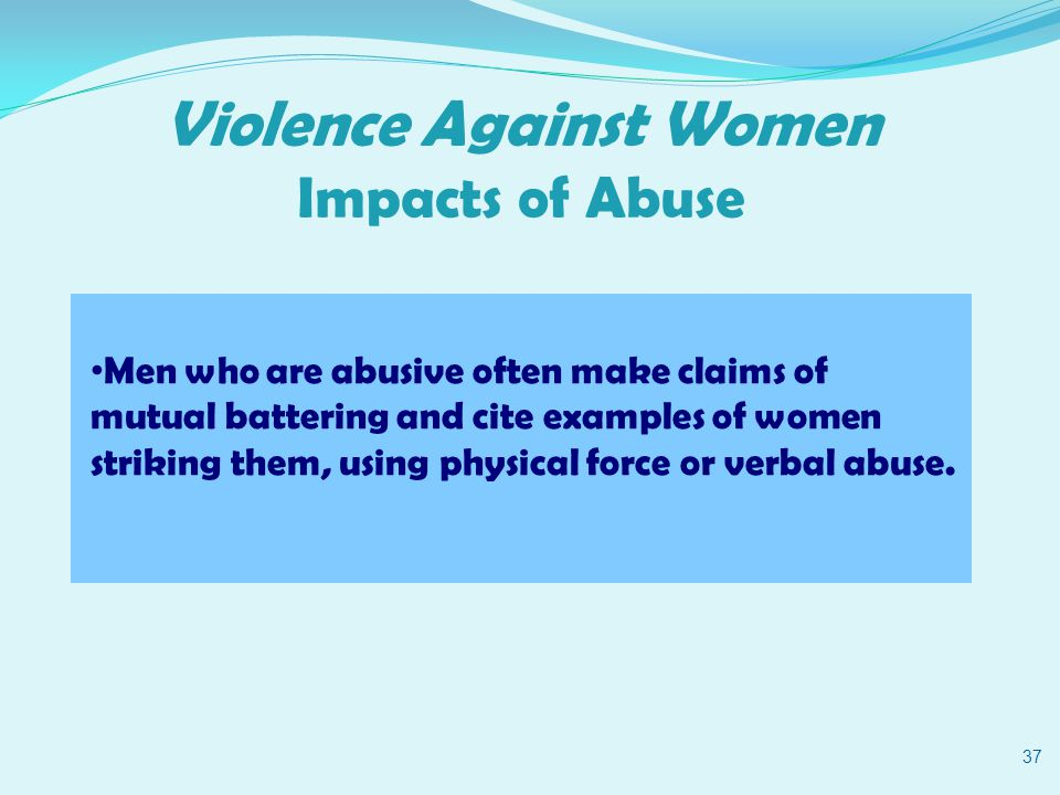 Violence Against Women Impacts of Abuse 37 Men who are abusive often make claims of mutual battering and cite examples of women striking them, using physical force or verbal abuse.