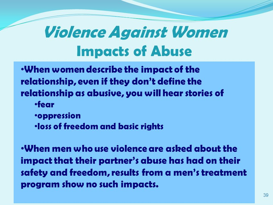 Violence Against Women Impacts of Abuse 39 When women describe the impact of the relationship, even if they don't define the relationship as abusive, you will hear stories of fear oppression loss of freedom and basic rights When men who use violence are asked about the impact that their partner's abuse has had on their safety and freedom, results from a men's treatment program show no such impacts.