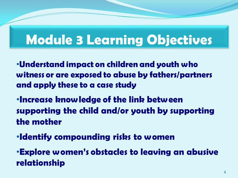 Module 3 Learning Objectives 4 Understand impact on children and youth who witness or are exposed to abuse by fathers/partners and apply these to a case study Increase knowledge of the link between supporting the child and/or youth by supporting the mother Identify compounding risks to women Explore women's obstacles to leaving an abusive relationship