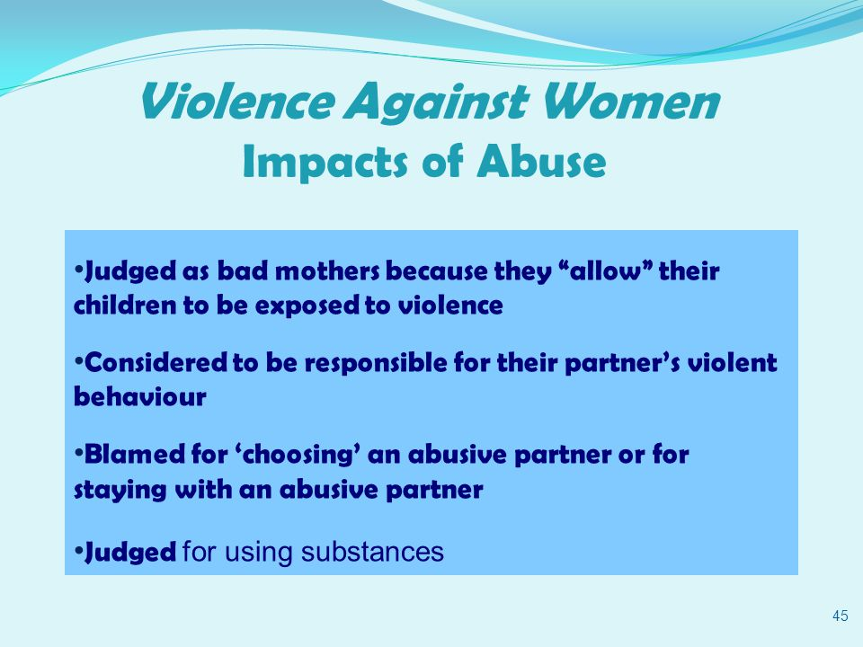 Violence Against Women Impacts of Abuse 45 Judged as bad mothers because they allow their children to be exposed to violence Considered to be responsible for their partner's violent behaviour Blamed for 'choosing' an abusive partner or for staying with an abusive partner Judged for using substances